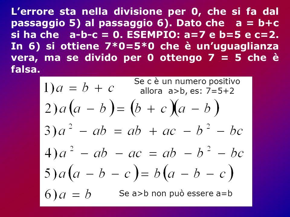 L'errore sta nella divisione per 0, che si fa dal passaggio 5) al passaggio 6). Dato che a = b+c si ha che a-b-c = 0. ESEMPIO: a=7 e b=5 e c=2. In 6) si ottiene 7*0=5*0 che è un'uguaglianza vera, ma se divido per 0 ottengo 7 = 5 che è falsa.
