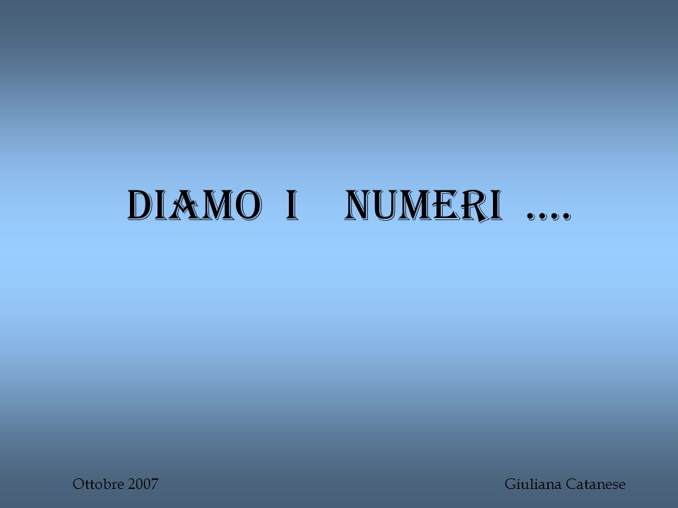 Diamo I numeri …. Ottobre 2007 Giuliana Catanese