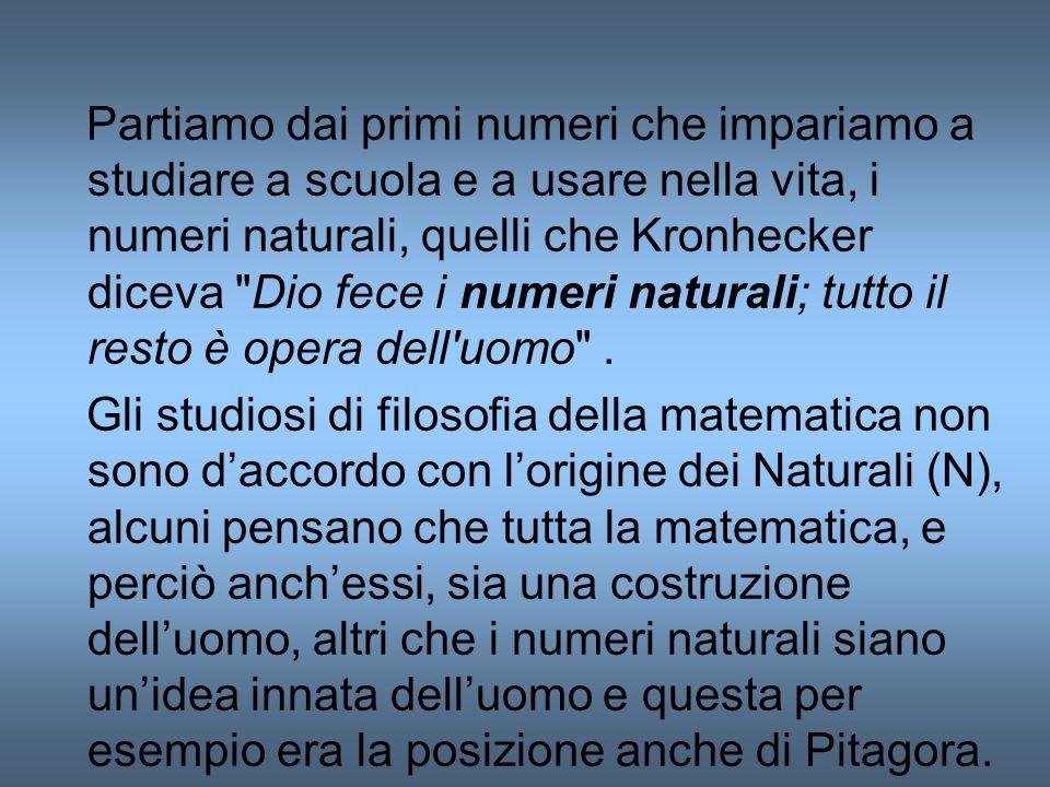 Partiamo dai primi numeri che impariamo a studiare a scuola e a usare nella vita, i numeri naturali, quelli che Kronhecker diceva Dio fece i numeri naturali; tutto il resto è opera dell uomo .