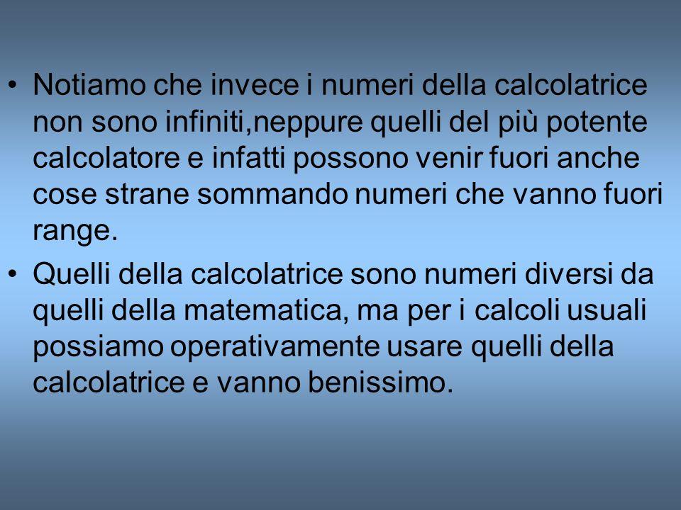 Notiamo che invece i numeri della calcolatrice non sono infiniti,neppure quelli del più potente calcolatore e infatti possono venir fuori anche cose strane sommando numeri che vanno fuori range.