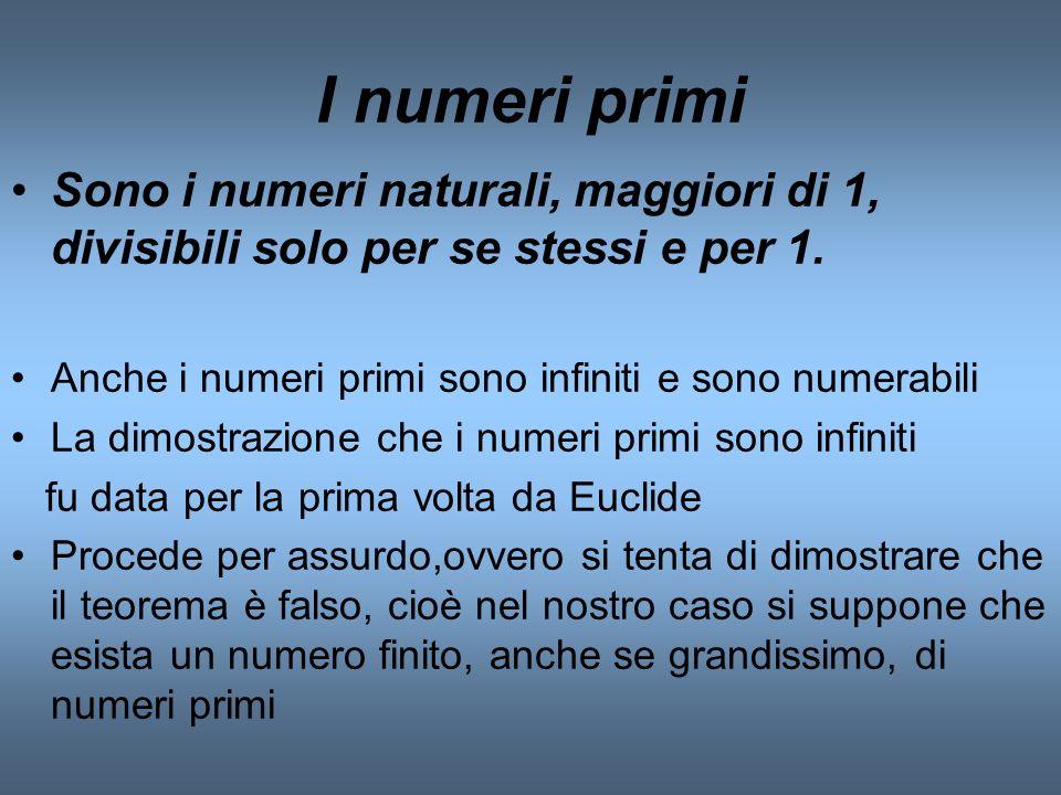 I numeri primi Sono i numeri naturali, maggiori di 1, divisibili solo per se stessi e per 1. Anche i numeri primi sono infiniti e sono numerabili.