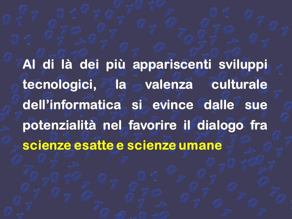 Al di là dei più appariscenti sviluppi tecnologici, la valenza culturale dell'informatica si evince dalle sue potenzialità nel favorire il dialogo fra scienze esatte e scienze umane