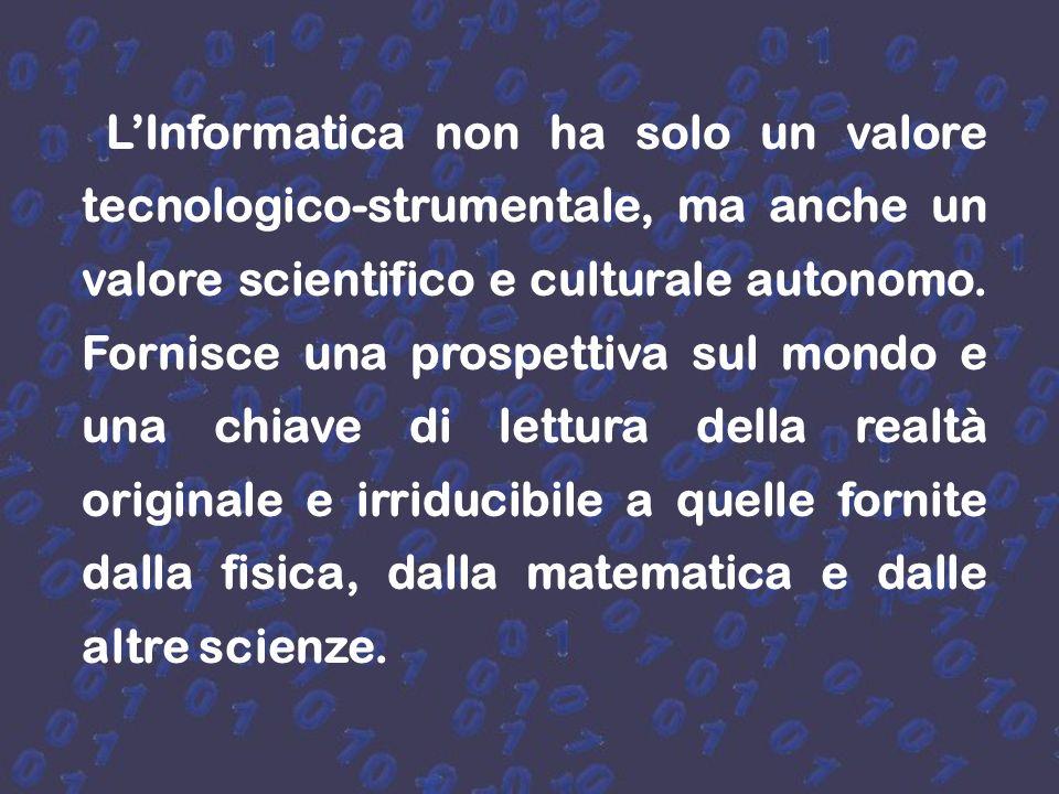 L'Informatica non ha solo un valore tecnologico-strumentale, ma anche un valore scientifico e culturale autonomo.