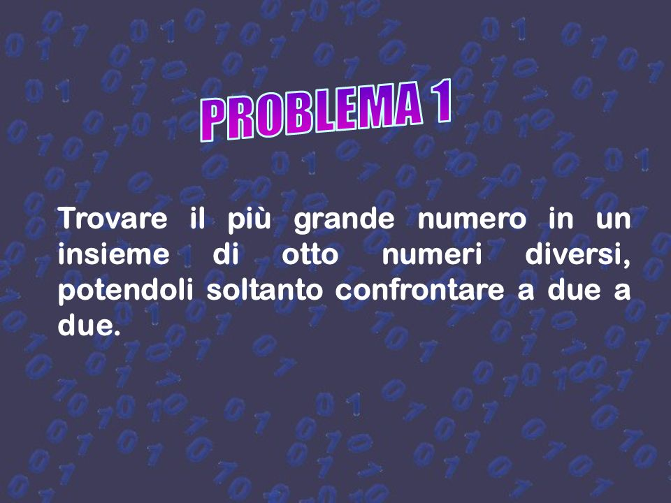 PROBLEMA 1 Trovare il più grande numero in un insieme di otto numeri diversi, potendoli soltanto confrontare a due a due.