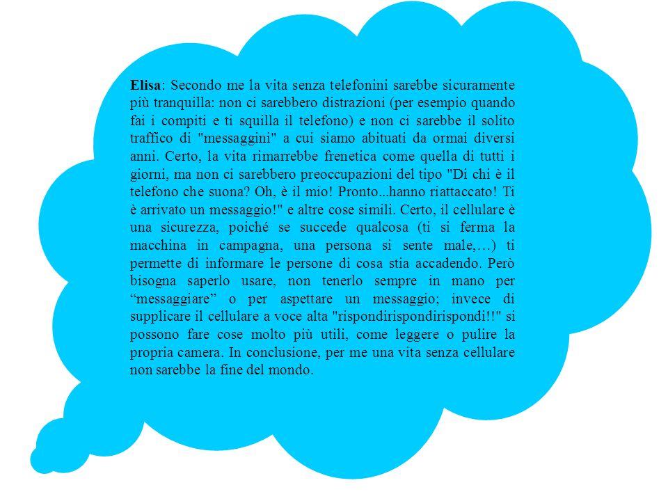 Elisa: Secondo me la vita senza telefonini sarebbe sicuramente più tranquilla: non ci sarebbero distrazioni (per esempio quando fai i compiti e ti squilla il telefono) e non ci sarebbe il solito traffico di messaggini a cui siamo abituati da ormai diversi anni.