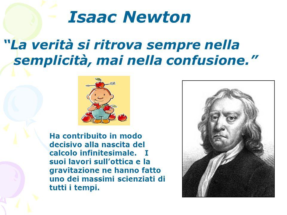 Isaac Newton La verità si ritrova sempre nella semplicità, mai nella confusione.