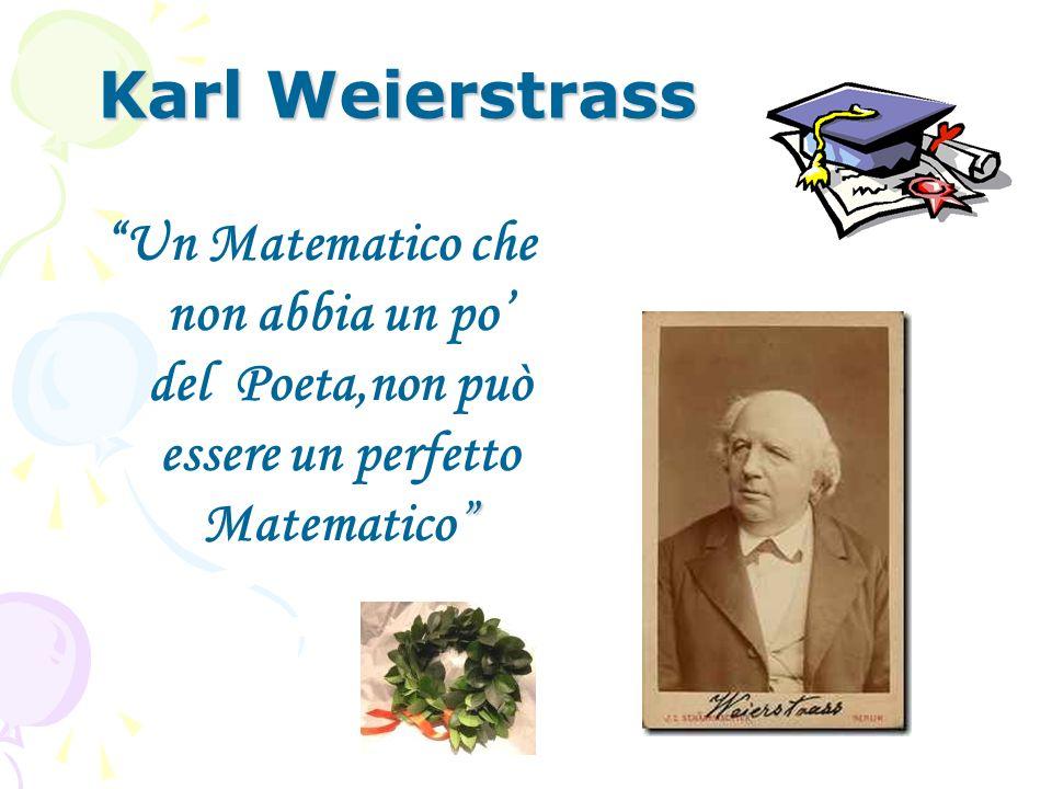 Karl Weierstrass Un Matematico che non abbia un po' del Poeta,non può essere un perfetto Matematico