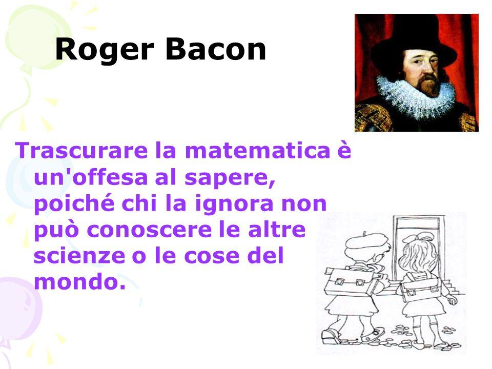 Roger Bacon Trascurare la matematica è un offesa al sapere, poiché chi la ignora non può conoscere le altre scienze o le cose del mondo.