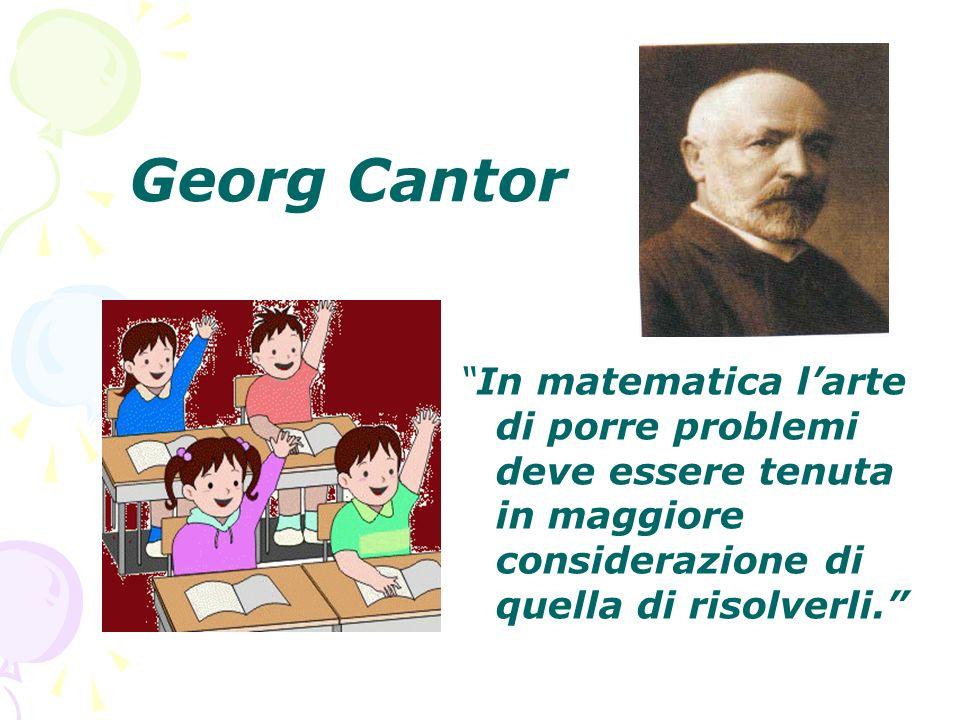 Georg Cantor In matematica l'arte di porre problemi deve essere tenuta in maggiore considerazione di quella di risolverli.