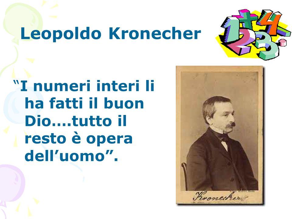 Leopoldo Kronecher I numeri interi li ha fatti il buon Dio….tutto il resto è opera dell'uomo .