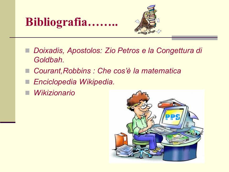 Bibliografia…….. Doixadis, Apostolos: Zio Petros e la Congettura di Goldbah. Courant,Robbins : Che cos'è la matematica.