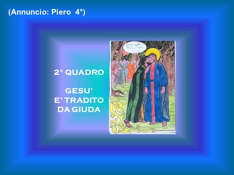 (Annuncio: Piero 4°) 2° QUADRO GESU' E' TRADITO DA GIUDA