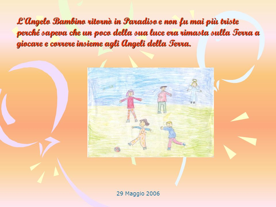 L Angelo Bambino ritornò in Paradiso e non fu mai più triste perché sapeva che un poco della sua luce era rimasta sulla Terra a giocare e correre insieme agli Angeli della Terra.