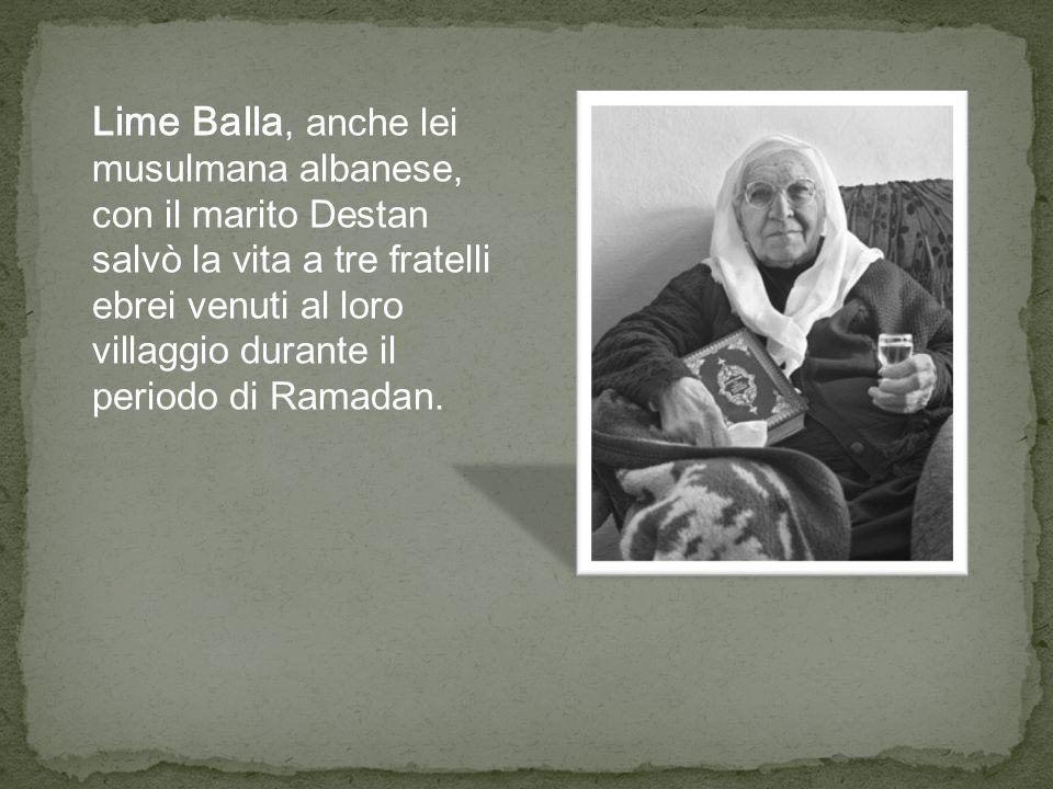 Lime Balla, anche lei musulmana albanese, con il marito Destan salvò la vita a tre fratelli ebrei venuti al loro villaggio durante il periodo di Ramadan.