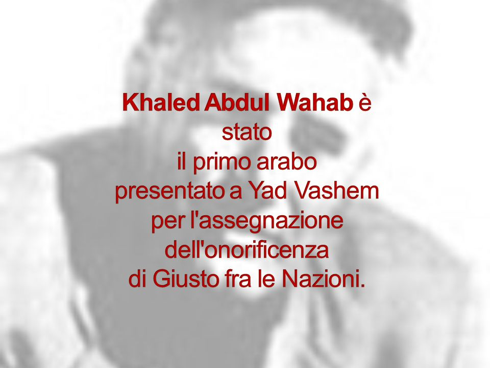 Khaled Abdul Wahab è stato il primo arabo presentato a Yad Vashem per l assegnazione dell onorificenza di Giusto fra le Nazioni.