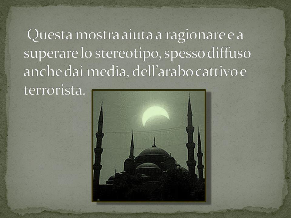 Questa mostra aiuta a ragionare e a superare lo stereotipo, spesso diffuso anche dai media, dell'arabo cattivo e terrorista.