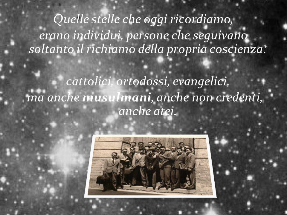 Quelle stelle che oggi ricordiamo, erano individui, persone che seguivano soltanto il richiamo della propria coscienza׃ cattolici, ortodossi, evangelici, ma anche musulmani, anche non credenti, anche atei.