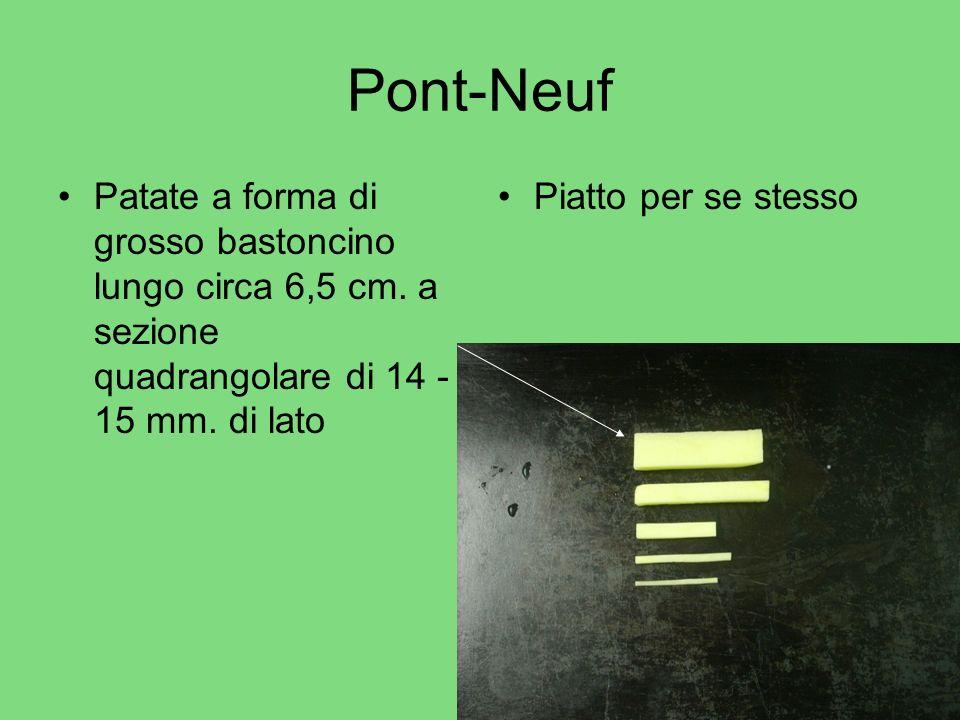 Pont-Neuf Patate a forma di grosso bastoncino lungo circa 6,5 cm. a sezione quadrangolare di 14 -15 mm. di lato.