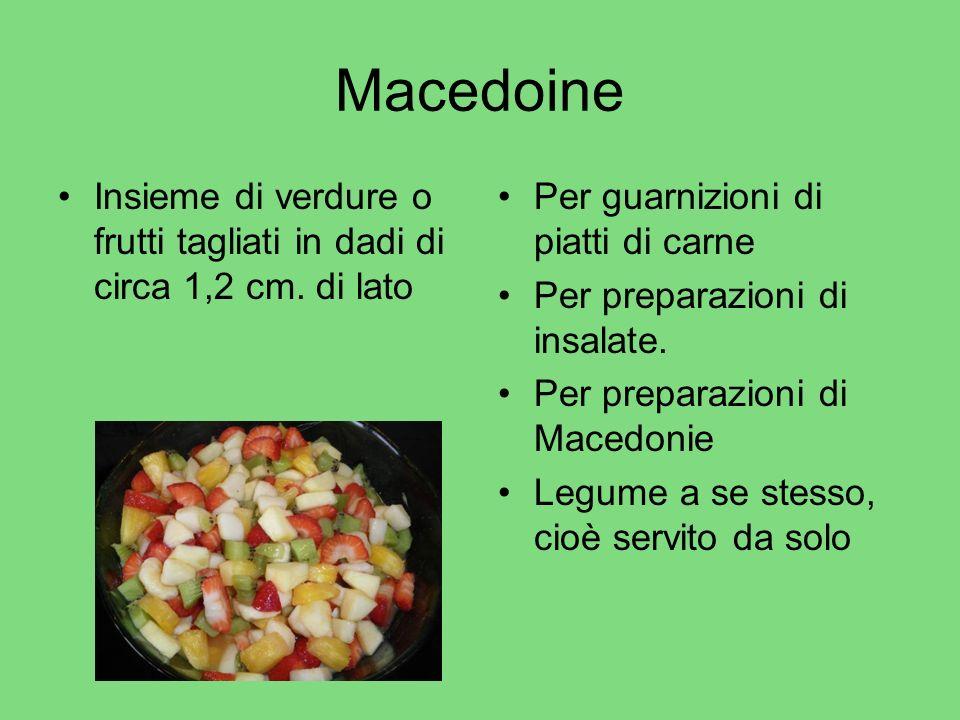 Macedoine Insieme di verdure o frutti tagliati in dadi di circa 1,2 cm. di lato. Per guarnizioni di piatti di carne.