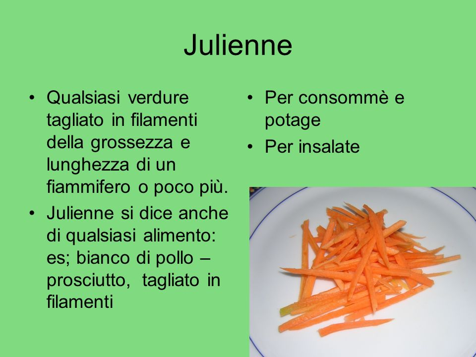 Julienne Qualsiasi verdure tagliato in filamenti della grossezza e lunghezza di un fiammifero o poco più.