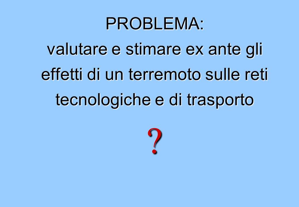 PROBLEMA: valutare e stimare ex ante gli effetti di un terremoto sulle reti tecnologiche e di trasporto