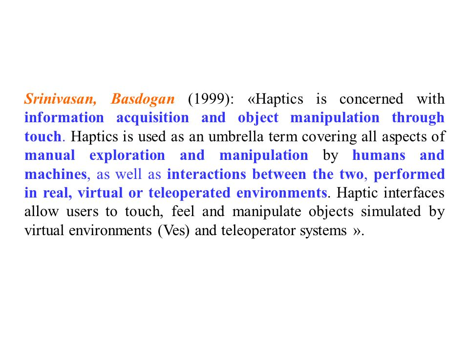Srinivasan, Basdogan (1999): «Haptics is concerned with information acquisition and object manipulation through touch.