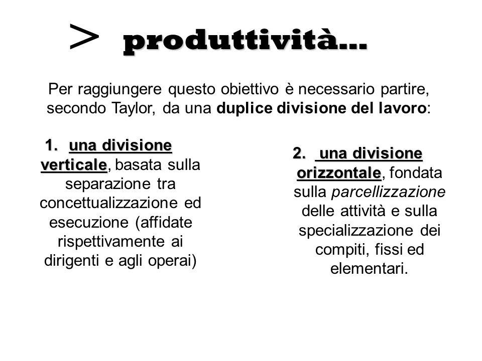 > produttività… Per raggiungere questo obiettivo è necessario partire, secondo Taylor, da una duplice divisione del lavoro: