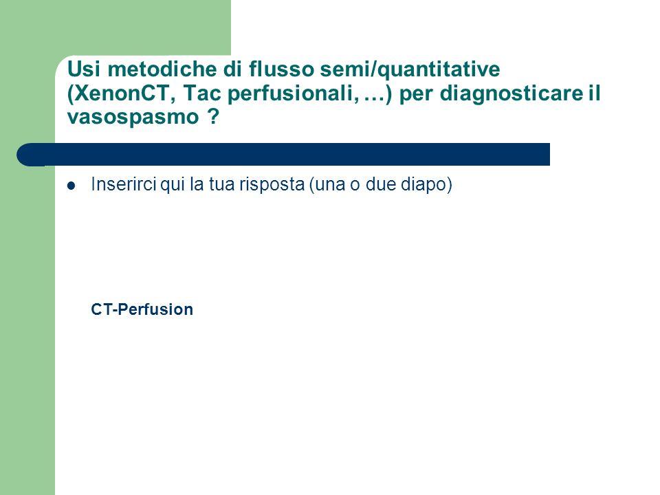 Usi metodiche di flusso semi/quantitative (XenonCT, Tac perfusionali, …) per diagnosticare il vasospasmo