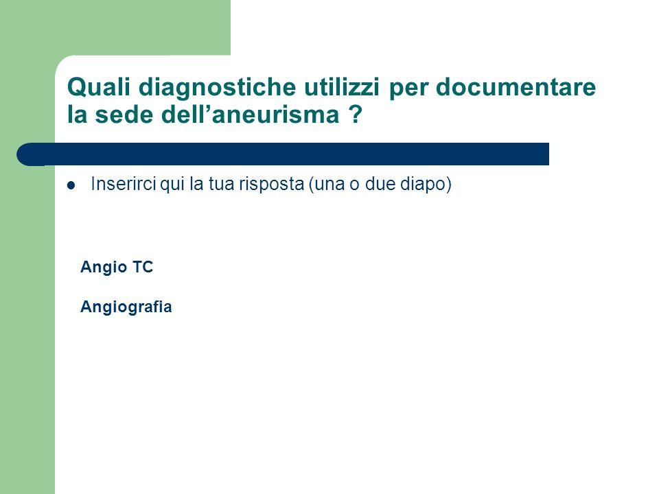 Quali diagnostiche utilizzi per documentare la sede dell'aneurisma