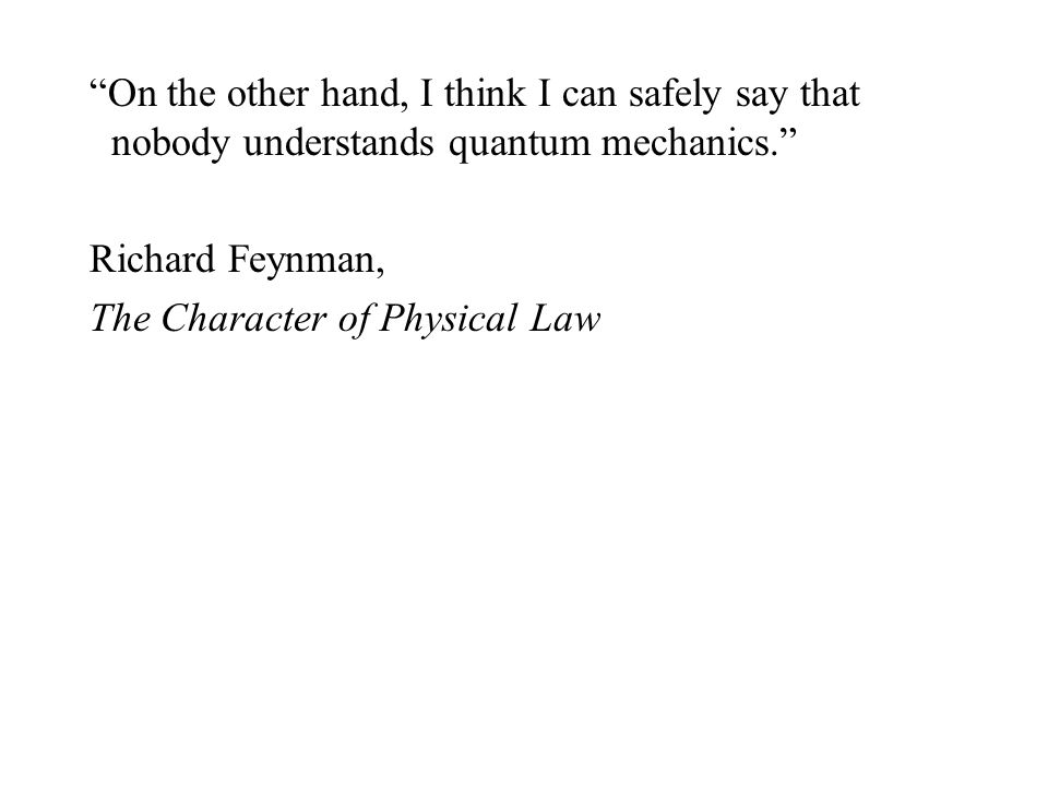 On the other hand, I think I can safely say that nobody understands quantum mechanics.