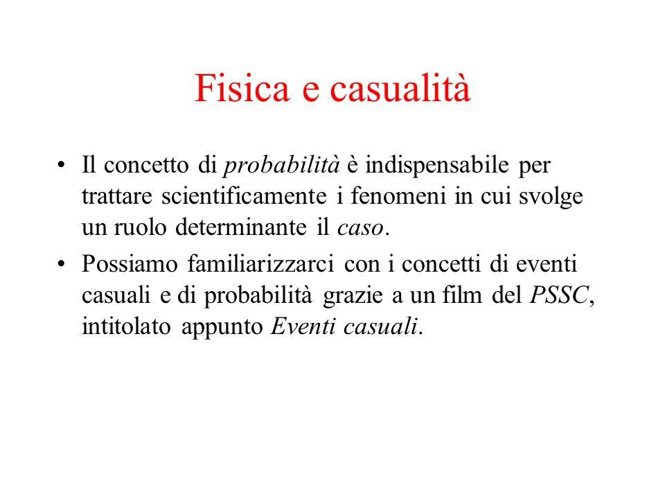 Fisica e casualità Il concetto di probabilità è indispensabile per trattare scientificamente i fenomeni in cui svolge un ruolo determinante il caso.