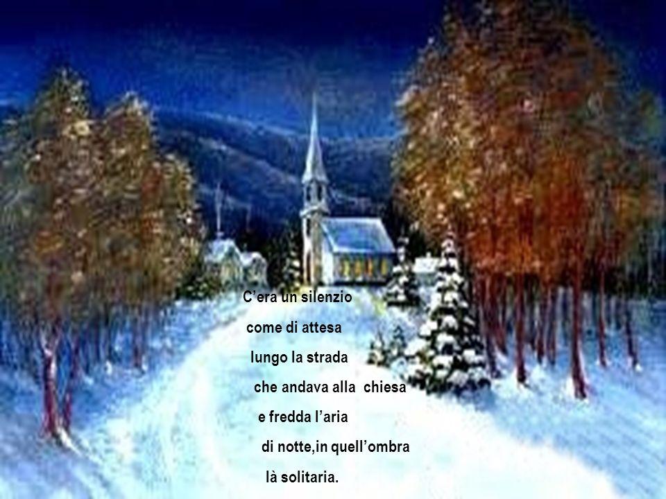 C'era un silenzio come di attesa. lungo la strada. che andava alla chiesa. e fredda l'aria. di notte,in quell'ombra.