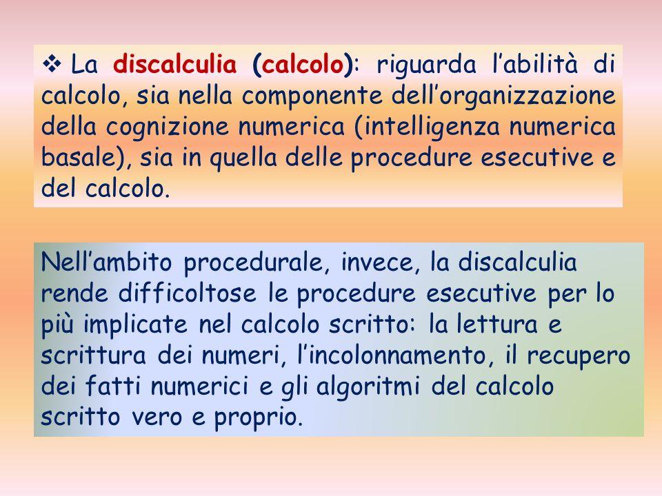 La discalculia (calcolo): riguarda l'abilità di calcolo, sia nella componente dell'organizzazione della cognizione numerica (intelligenza numerica basale), sia in quella delle procedure esecutive e del calcolo.