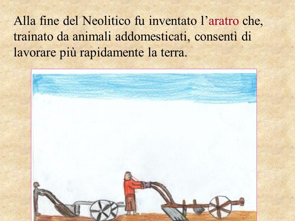 Alla fine del Neolitico fu inventato l'aratro che, trainato da animali addomesticati, consentì di lavorare più rapidamente la terra.