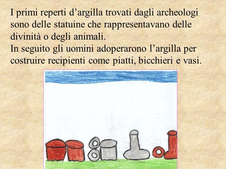 I primi reperti d'argilla trovati dagli archeologi sono delle statuine che rappresentavano delle divinità o degli animali.