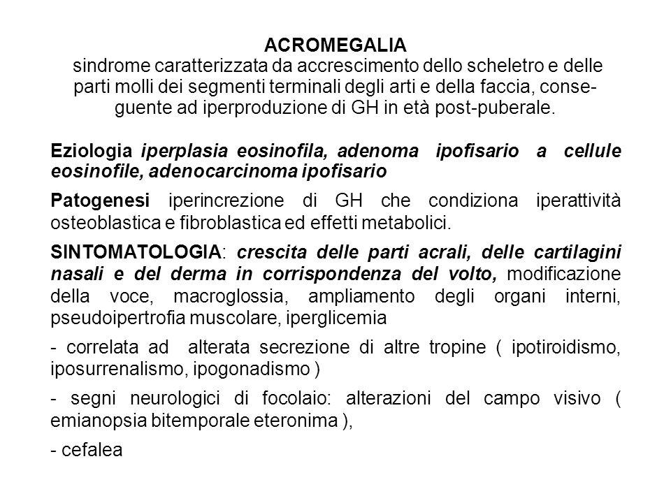ACROMEGALIA sindrome caratterizzata da accrescimento dello scheletro e delle parti molli dei segmenti terminali degli arti e della faccia, conseguente ad iperproduzione di GH in età post-puberale.