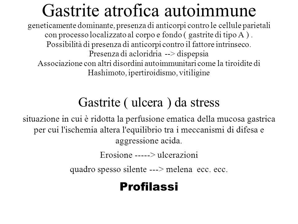 Gastrite atrofica autoimmune geneticamente dominante, presenza di anticorpi contro le cellule parietali con processo localizzato al corpo e fondo ( gastrite di tipo A ) . Possibilità di presenza di anticorpi contro il fattore intrinseco. Presenza di acloridria --> dispepsia Associazione con altri disordini autoimmunitari come la tiroidite di Hashimoto, ipertiroidismo, vitiligine