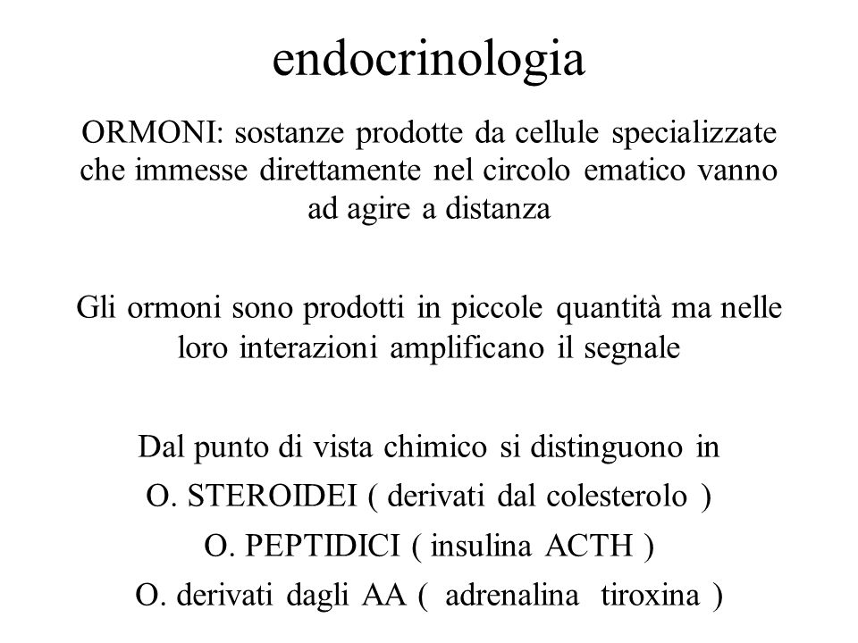 endocrinologia ORMONI: sostanze prodotte da cellule specializzate che immesse direttamente nel circolo ematico vanno ad agire a distanza.