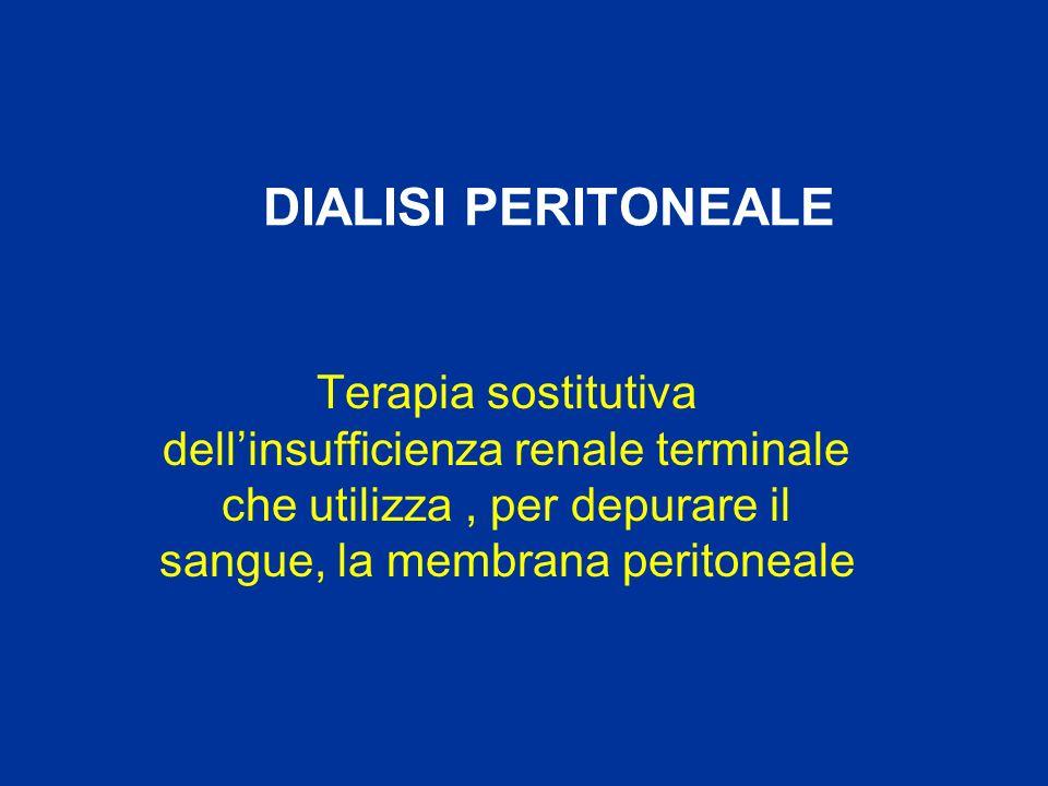 DIALISI PERITONEALE Terapia sostitutiva dell'insufficienza renale terminale che utilizza , per depurare il sangue, la membrana peritoneale.