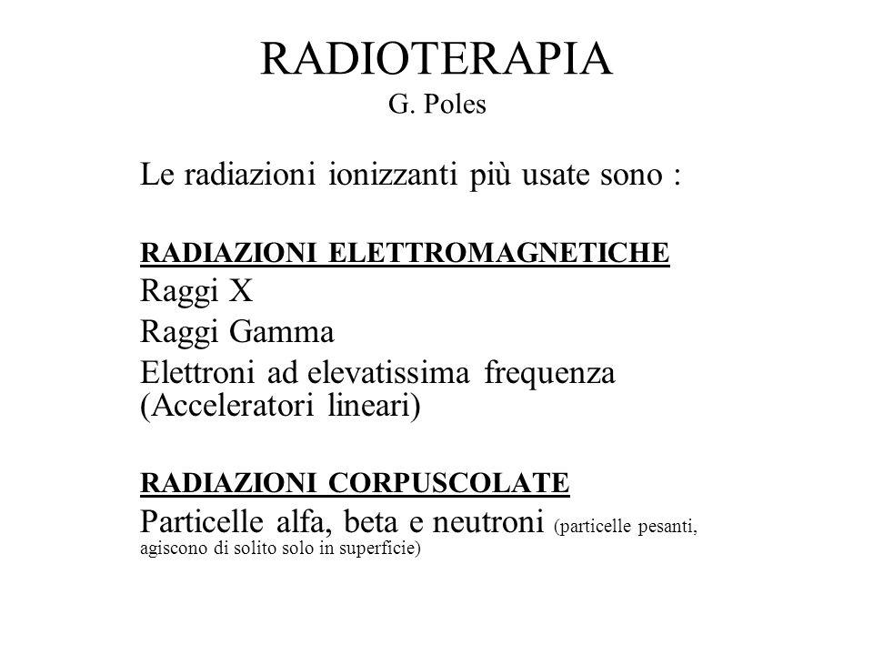RADIOTERAPIA G. Poles Le radiazioni ionizzanti più usate sono :