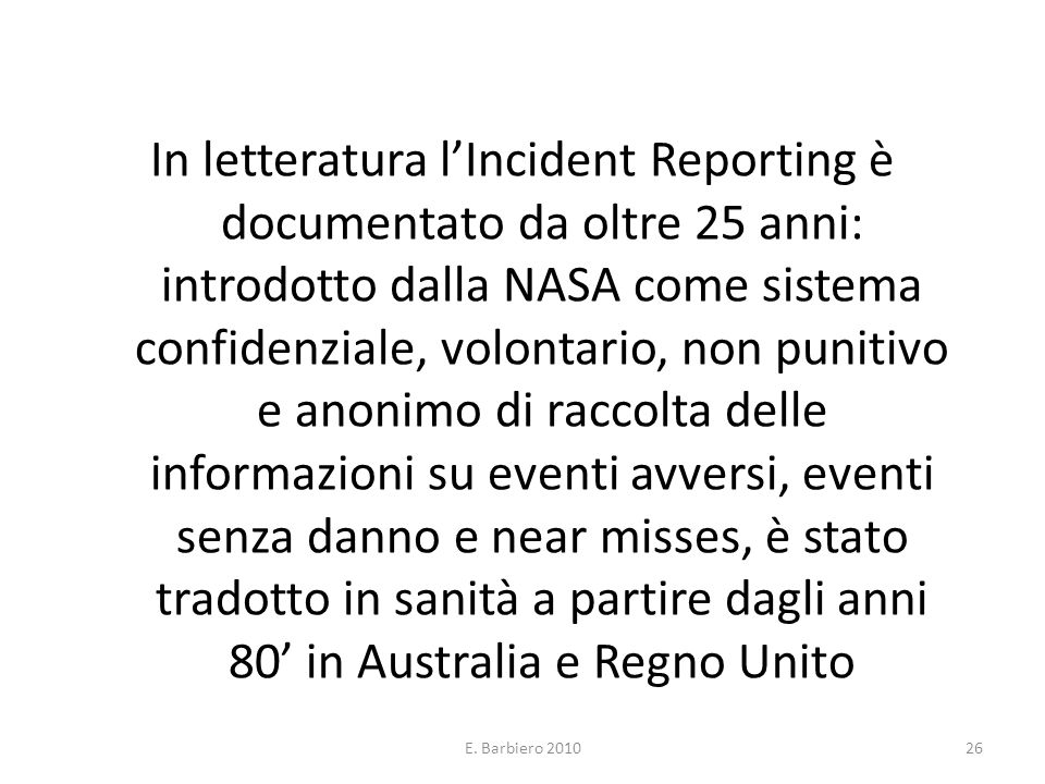 In letteratura l'Incident Reporting è documentato da oltre 25 anni: introdotto dalla NASA come sistema confidenziale, volontario, non punitivo e anonimo di raccolta delle informazioni su eventi avversi, eventi senza danno e near misses, è stato tradotto in sanità a partire dagli anni 80' in Australia e Regno Unito