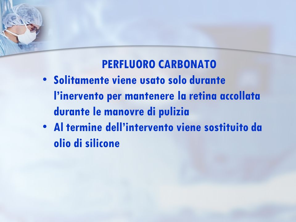 PERFLUORO CARBONATO Solitamente viene usato solo durante l'inervento per mantenere la retina accollata durante le manovre di pulizia.