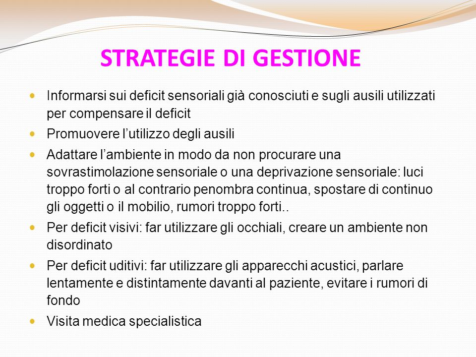 STRATEGIE DI GESTIONE Informarsi sui deficit sensoriali già conosciuti e sugli ausili utilizzati per compensare il deficit.