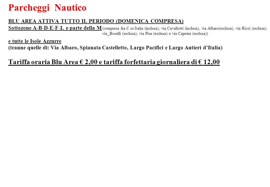 Parcheggi Nautico BLU AREA ATTIVA TUTTO IL PERIODO (DOMENICA COMPRESA) Sottozone A-B-D-E-F-L e parte della M e tutte le Isole Azzurre (tranne quelle di: Via Albaro, Spianata Castelletto, Largo Pacifici e Largo Autieri d'Italia) Tariffa oraria Blu Area € 2,00 e tariffa forfettaria giornaliera di € 12,00