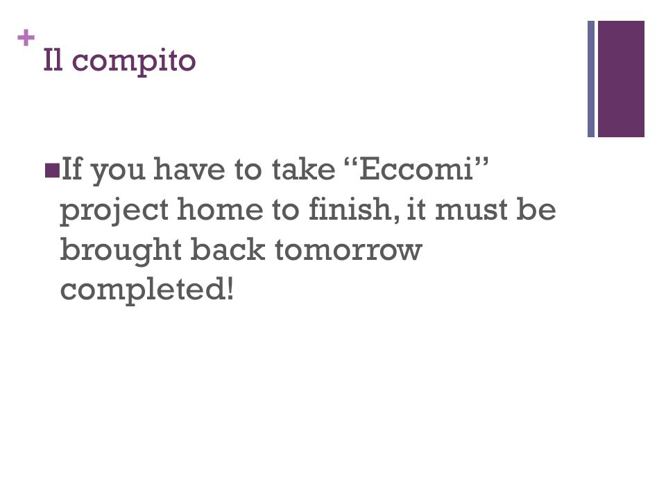 Il compito If you have to take Eccomi project home to finish, it must be brought back tomorrow completed!