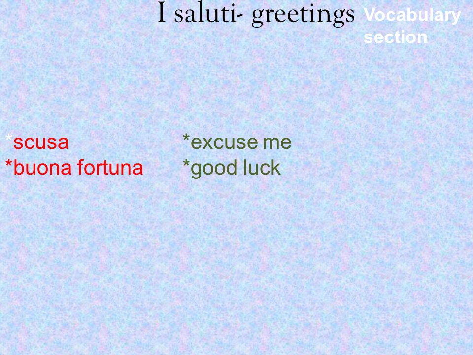 I saluti- greetings *scusa *buona fortuna *excuse me *good luck