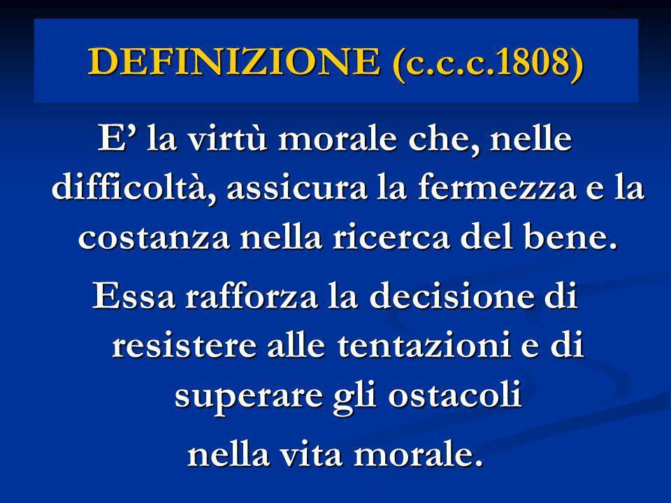 ritardoDEFINIZIONE (c.c.c.1808) E' la virtù morale che, nelle difficoltà, assicura la fermezza e la costanza nella ricerca del bene.