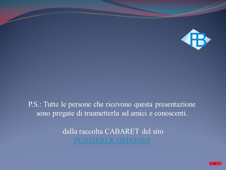 P.S.: Tutte le persone che ricevono questa presentazione sono pregate di trasmetterla ad amici e conoscenti. dalla raccolta CABARET del sito