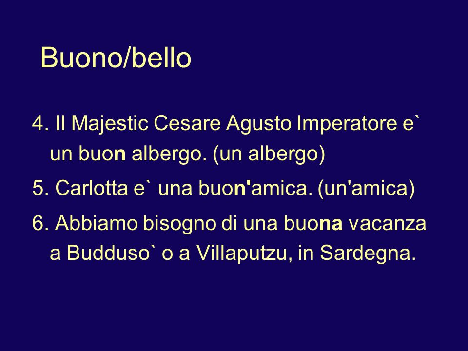 Buono/bello 4. Il Majestic Cesare Agusto Imperatore e` un buon albergo. (un albergo) 5. Carlotta e` una buon amica. (un amica)