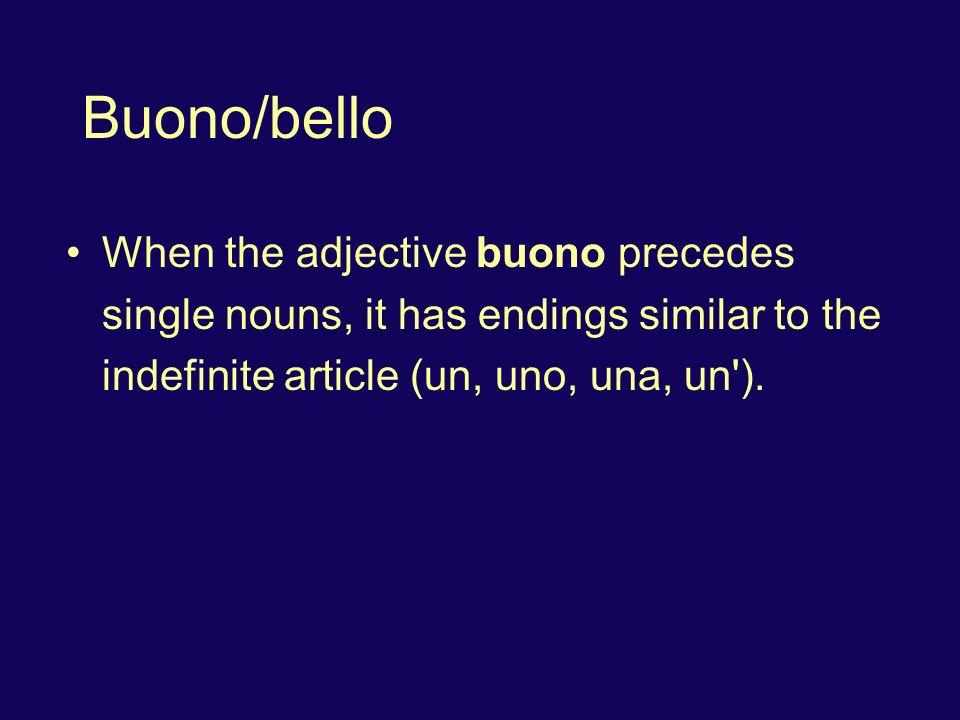 Buono/bello When the adjective buono precedes single nouns, it has endings similar to the indefinite article (un, uno, una, un ).